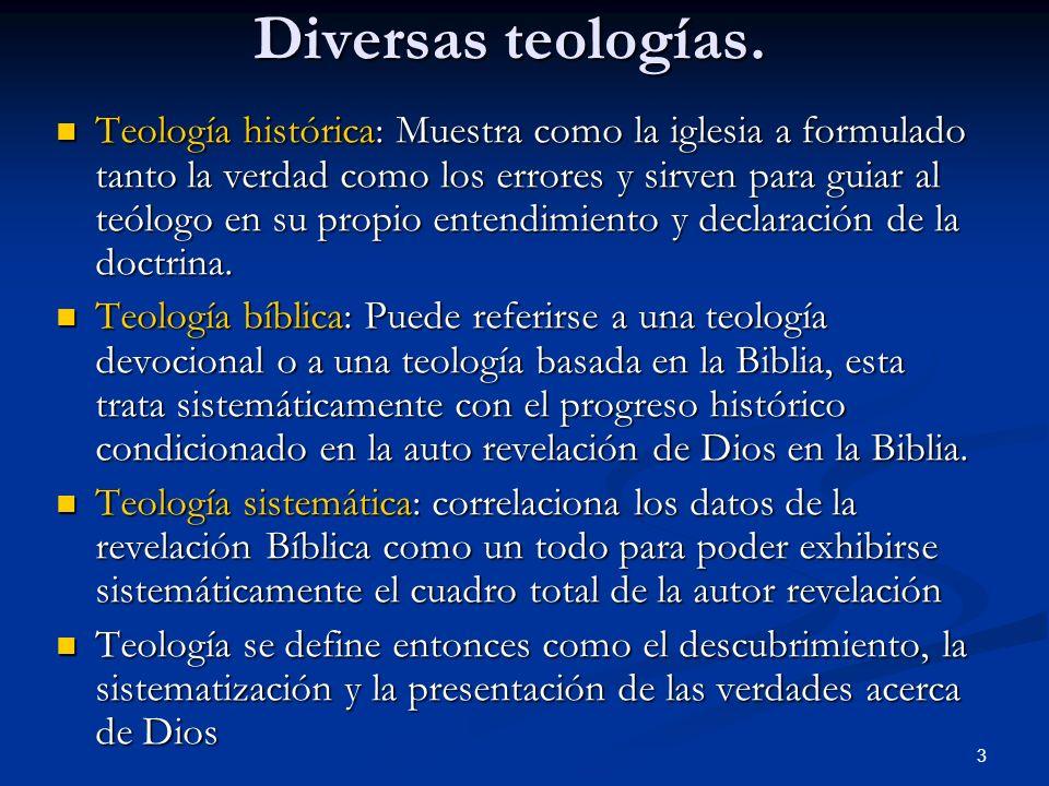 Diversas teologías. Teología histórica: Muestra como la iglesia a formulado tanto la verdad como los errores y sirven para guiar al teólogo en su prop