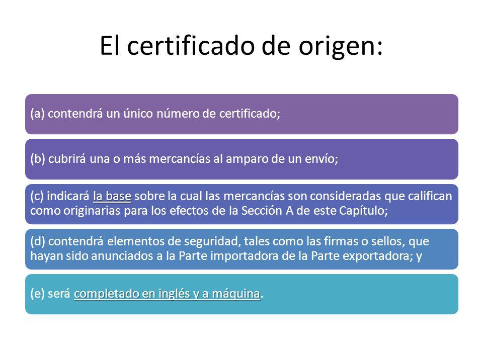 El certificado de origen: (a) contendrá un único número de certificado;(b) cubrirá una o más mercancías al amparo de un envío; la base (c) indicará la base sobre la cual las mercancías son consideradas que califican como originarias para los efectos de la Sección A de este Capítulo; (d) contendrá elementos de seguridad, tales como las firmas o sellos, que hayan sido anunciados a la Parte importadora de la Parte exportadora; y completado en inglés y a máquina (e) será completado en inglés y a máquina.