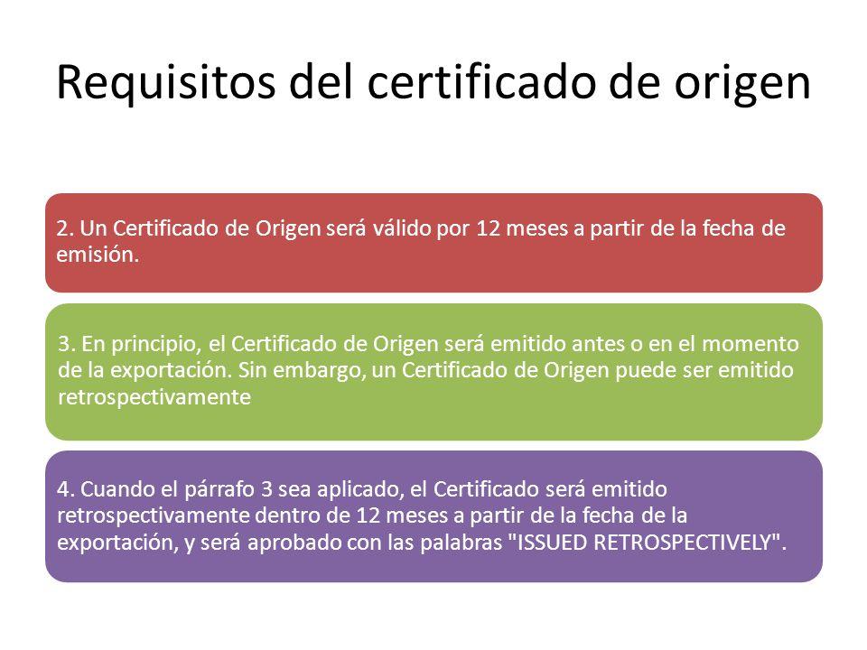 Requisitos del certificado de origen 2. Un Certificado de Origen será válido por 12 meses a partir de la fecha de emisión. 3. En principio, el Certifi