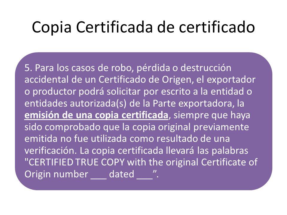 Copia Certificada de certificado 5. Para los casos de robo, pérdida o destrucción accidental de un Certificado de Origen, el exportador o productor po