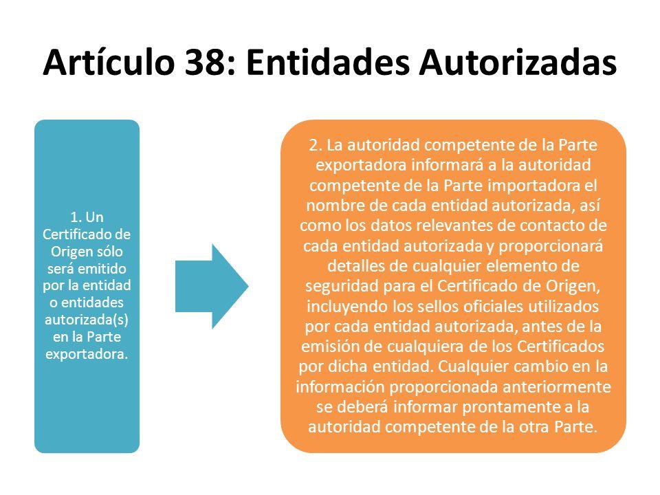 Artículo 38: Entidades Autorizadas 1. Un Certificado de Origen sólo será emitido por la entidad o entidades autorizada(s) en la Parte exportadora. 2.