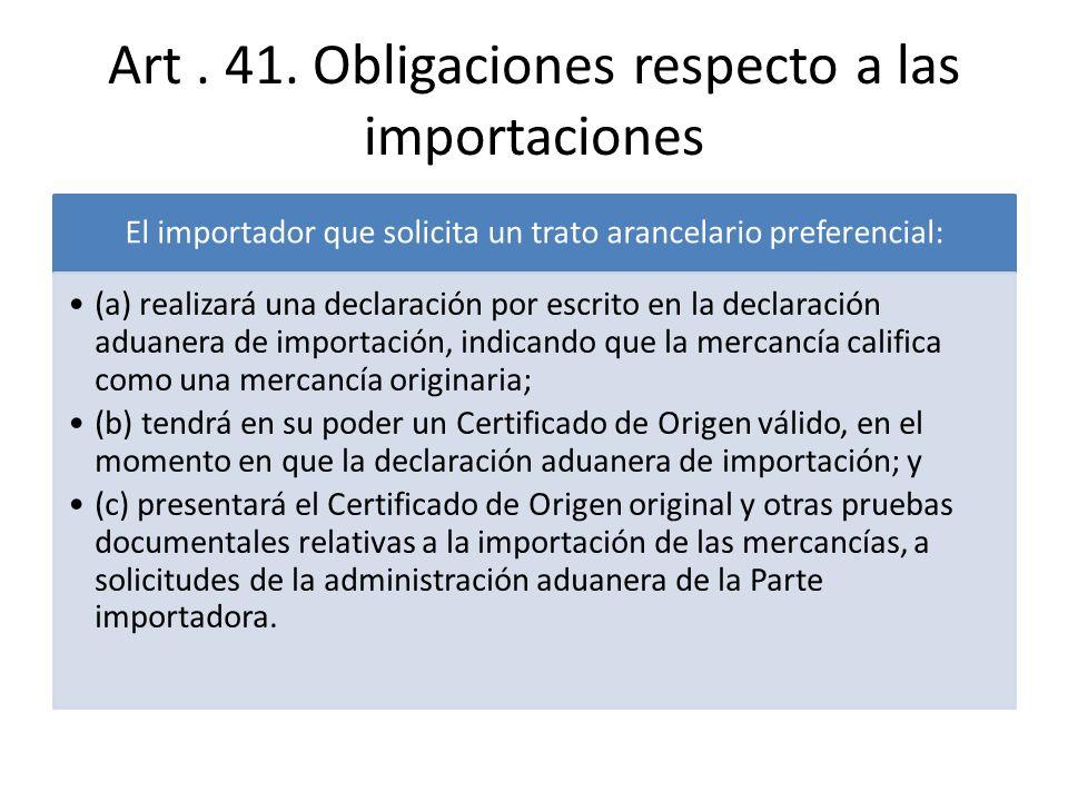 Art. 41. Obligaciones respecto a las importaciones El importador que solicita un trato arancelario preferencial: (a) realizará una declaración por esc