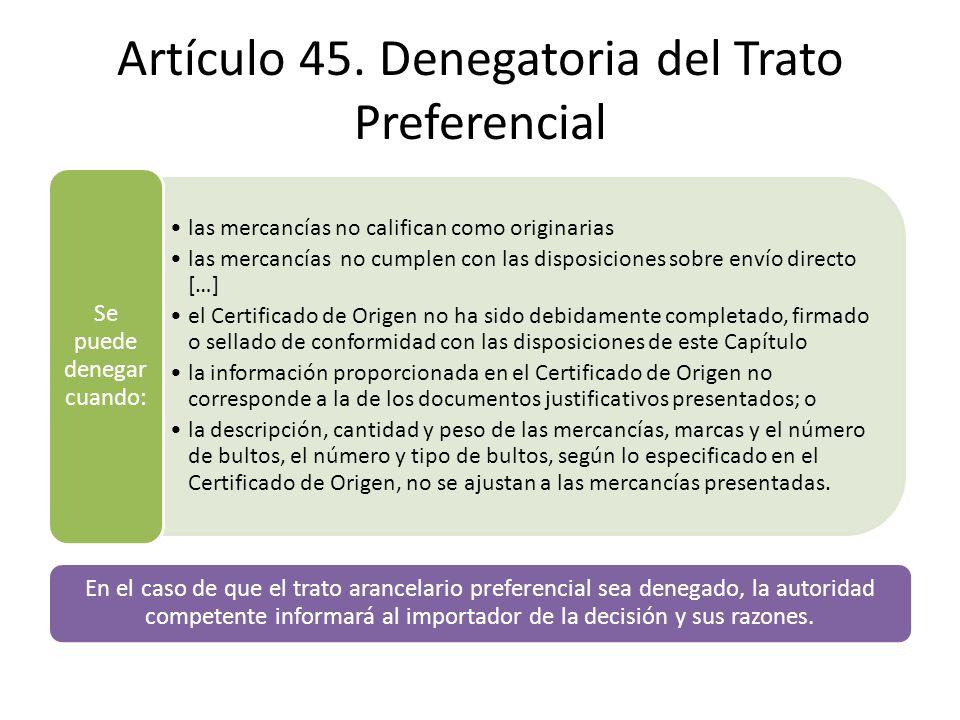 Artículo 45. Denegatoria del Trato Preferencial las mercancías no califican como originarias las mercancías no cumplen con las disposiciones sobre env