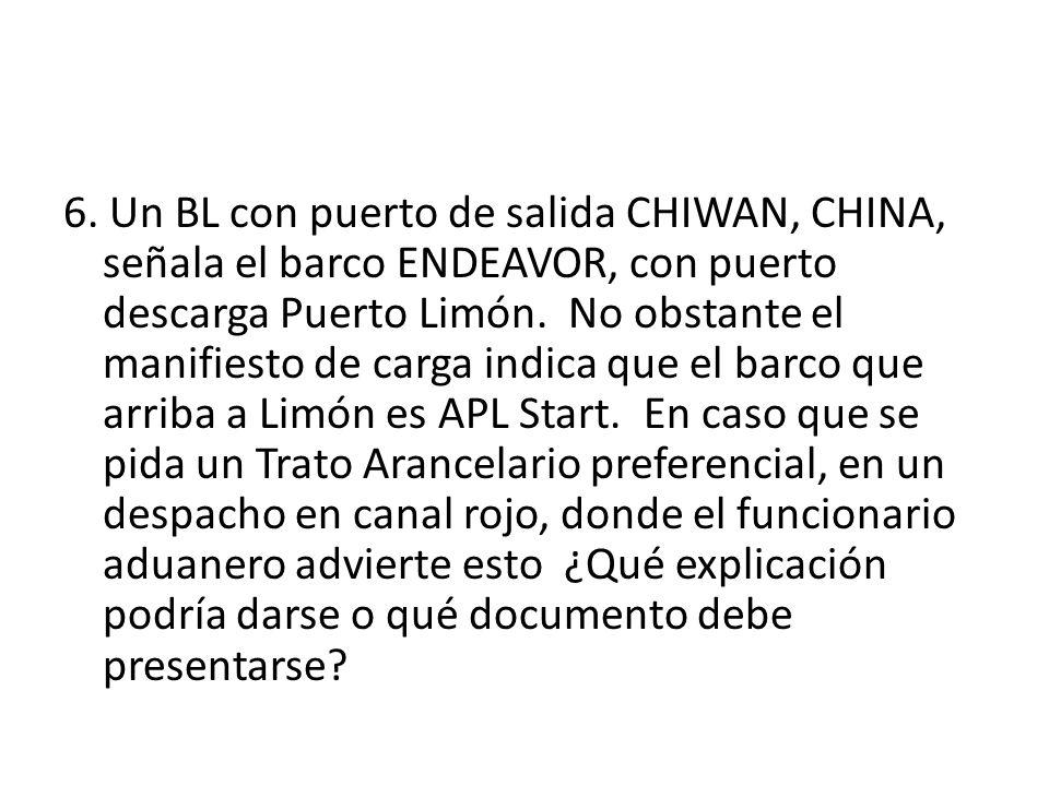 6. Un BL con puerto de salida CHIWAN, CHINA, señala el barco ENDEAVOR, con puerto descarga Puerto Limón. No obstante el manifiesto de carga indica que