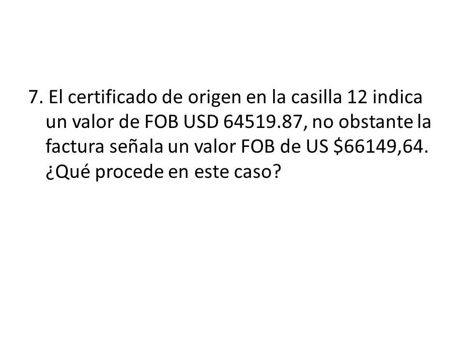 7. El certificado de origen en la casilla 12 indica un valor de FOB USD 64519.87, no obstante la factura señala un valor FOB de US $66149,64. ¿Qué pro