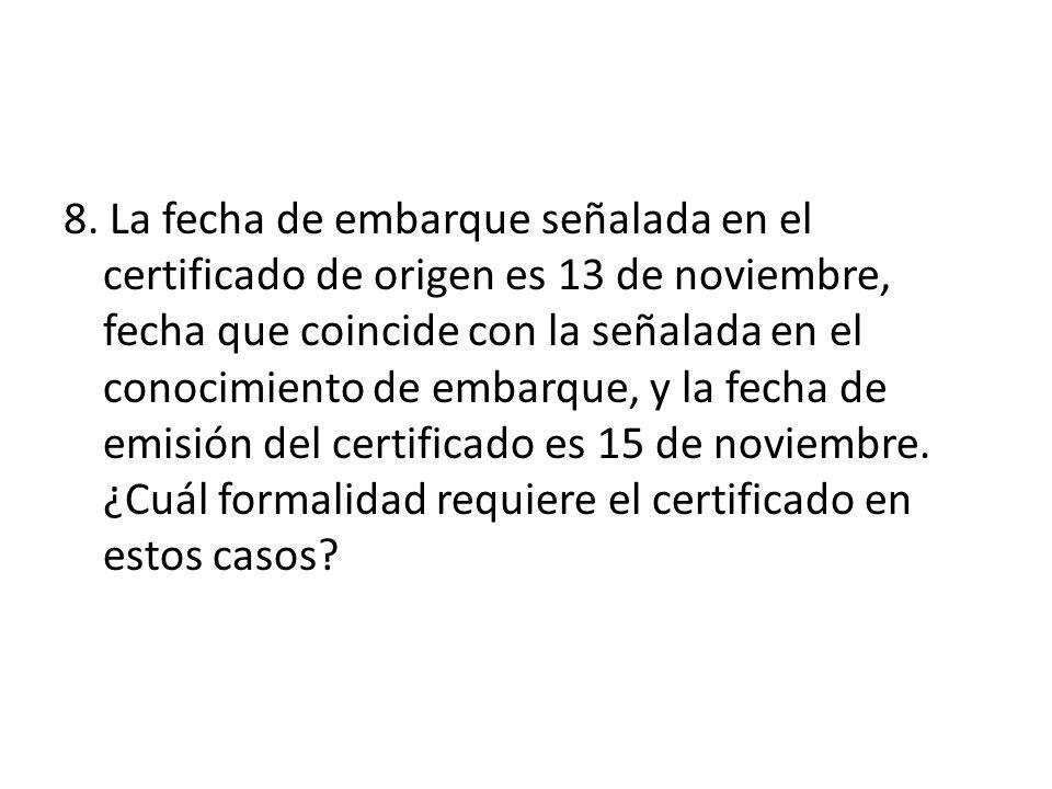 8. La fecha de embarque señalada en el certificado de origen es 13 de noviembre, fecha que coincide con la señalada en el conocimiento de embarque, y