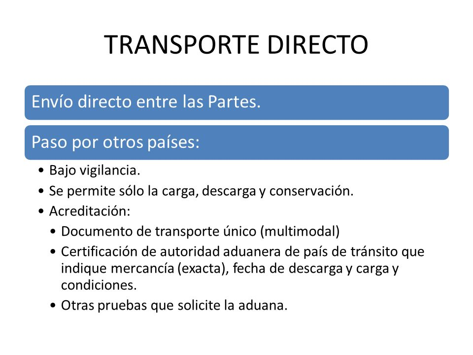 TRANSPORTE DIRECTO Envío directo entre las Partes.Paso por otros países: Bajo vigilancia. Se permite sólo la carga, descarga y conservación. Acreditac
