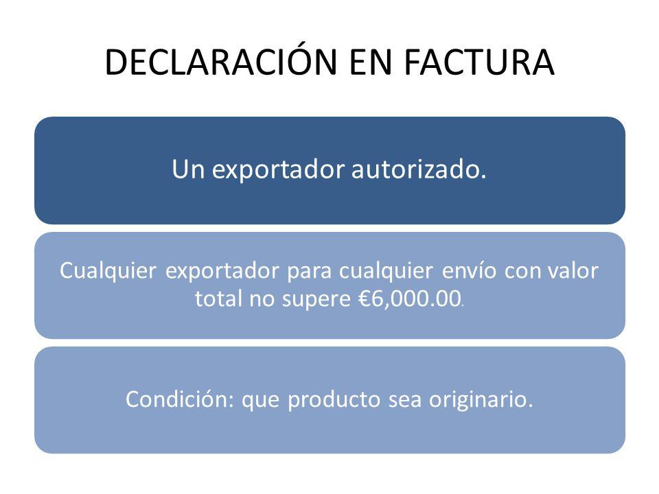 DECLARACIÓN EN FACTURA Un exportador autorizado. Cualquier exportador para cualquier envío con valor total no supere 6,000.00. Condición: que producto