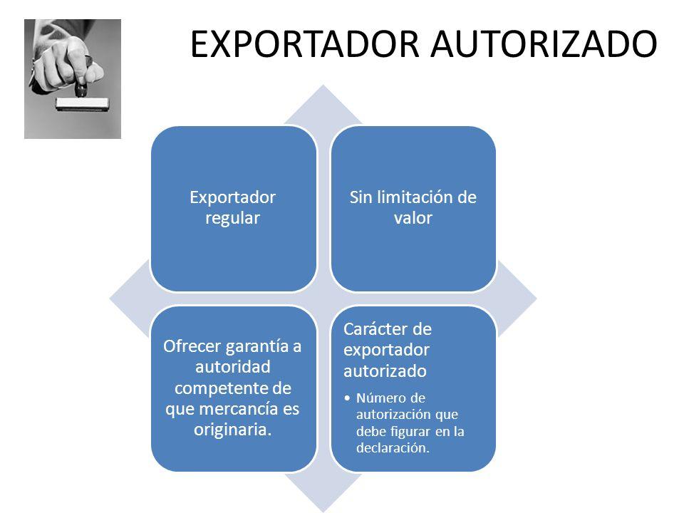 EXPORTADOR AUTORIZADO Exportador regular Sin limitación de valor Ofrecer garantía a autoridad competente de que mercancía es originaria. Carácter de e