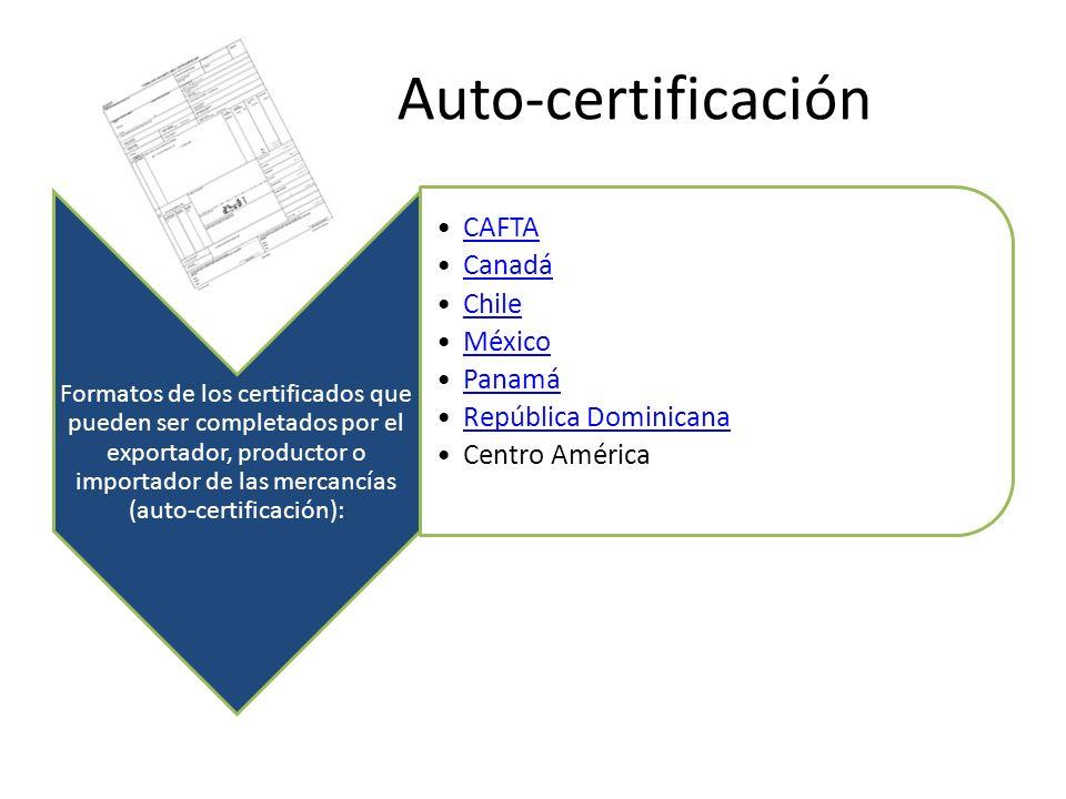 Auto-certificación Formatos de los certificados que pueden ser completados por el exportador, productor o importador de las mercancías (auto-certificación): CAFTA Canadá Chile México Panamá República Dominicana Centro América