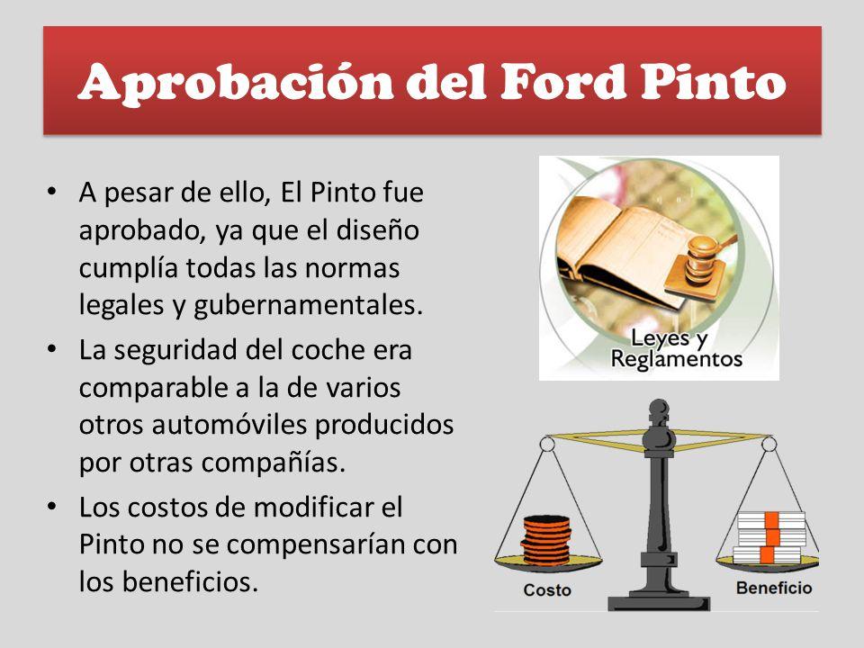 Aprobación del Ford Pinto A pesar de ello, El Pinto fue aprobado, ya que el diseño cumplía todas las normas legales y gubernamentales. La seguridad de