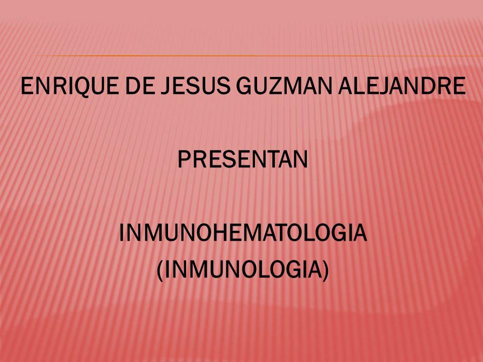 ENRIQUE DE JESUS GUZMAN ALEJANDRE PRESENTAN INMUNOHEMATOLOGIA (INMUNOLOGIA)