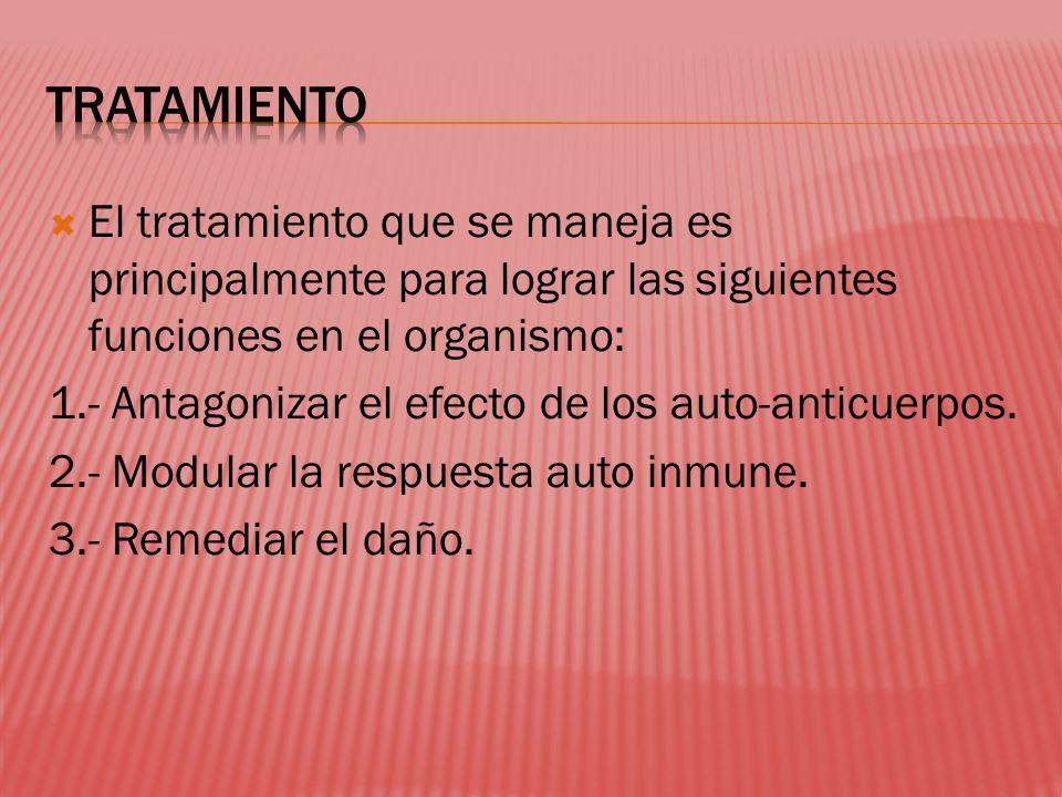 El tratamiento que se maneja es principalmente para lograr las siguientes funciones en el organismo: 1.- Antagonizar el efecto de los auto-anticuerpos.