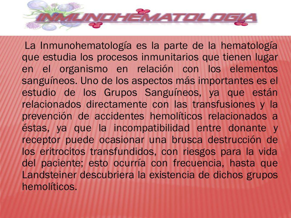 La Inmunohematología es la parte de la hematología que estudia los procesos inmunitarios que tienen lugar en el organismo en relación con los elemento