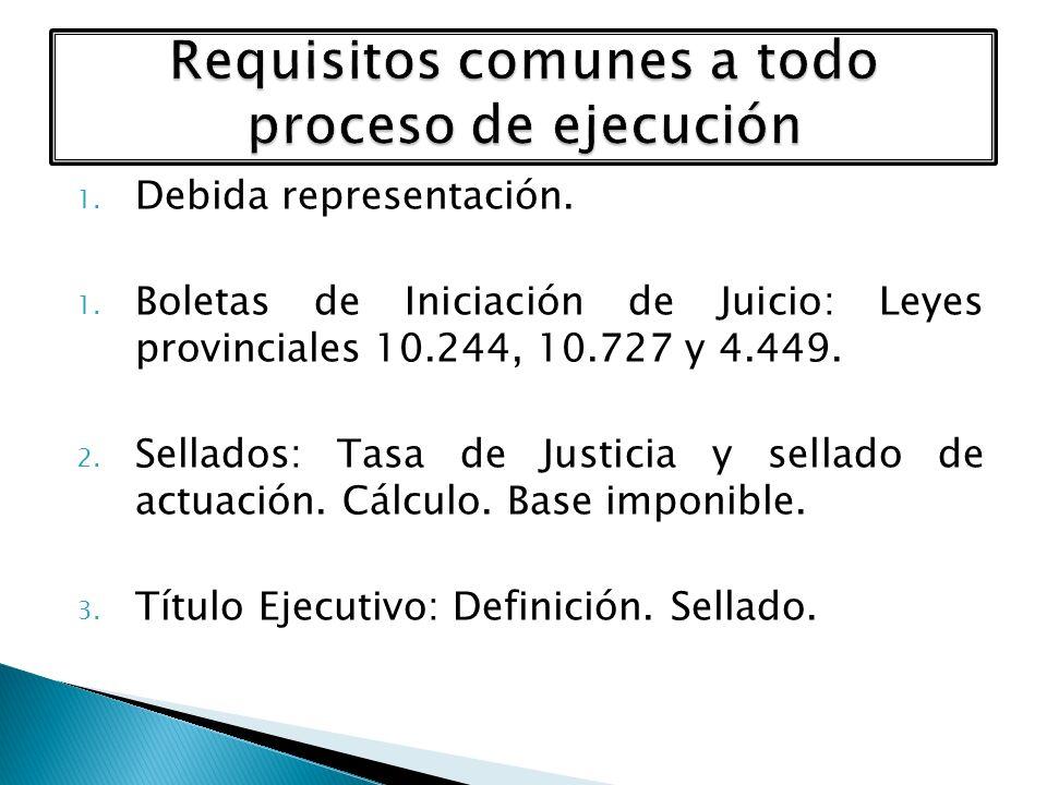1. Debida representación. 1. Boletas de Iniciación de Juicio: Leyes provinciales 10.244, 10.727 y 4.449. 2. Sellados: Tasa de Justicia y sellado de ac