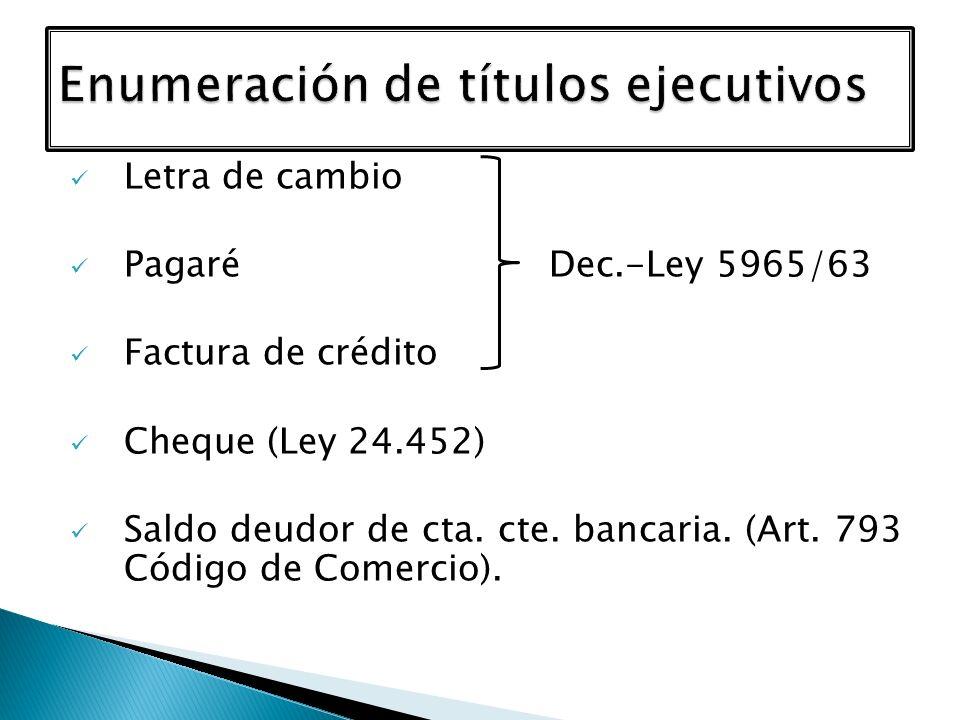 Letra de cambio Pagaré Dec.-Ley 5965/63 Factura de crédito Cheque (Ley 24.452) Saldo deudor de cta. cte. bancaria. (Art. 793 Código de Comercio).