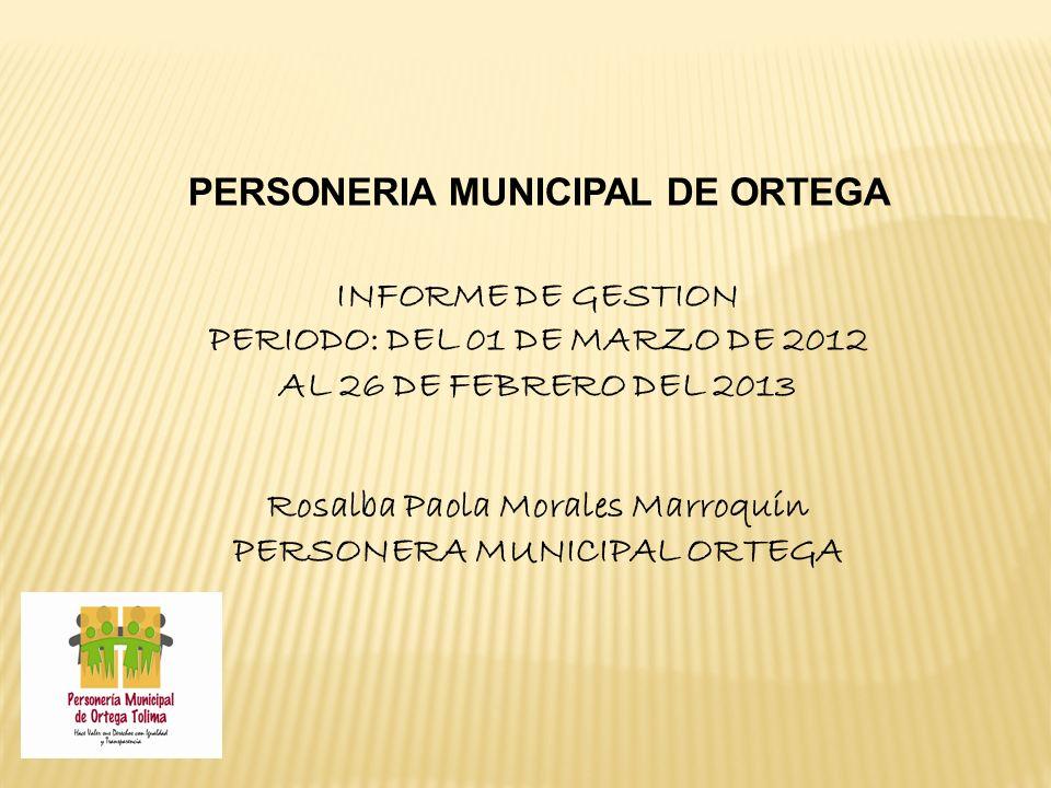 PERSONERIA MUNICIPAL DE ORTEGA INFORME DE GESTION PERIODO: DEL 01 DE MARZO DE 2012 AL 26 DE FEBRERO DEL 2013 Rosalba Paola Morales Marroquín PERSONERA MUNICIPAL ORTEGA