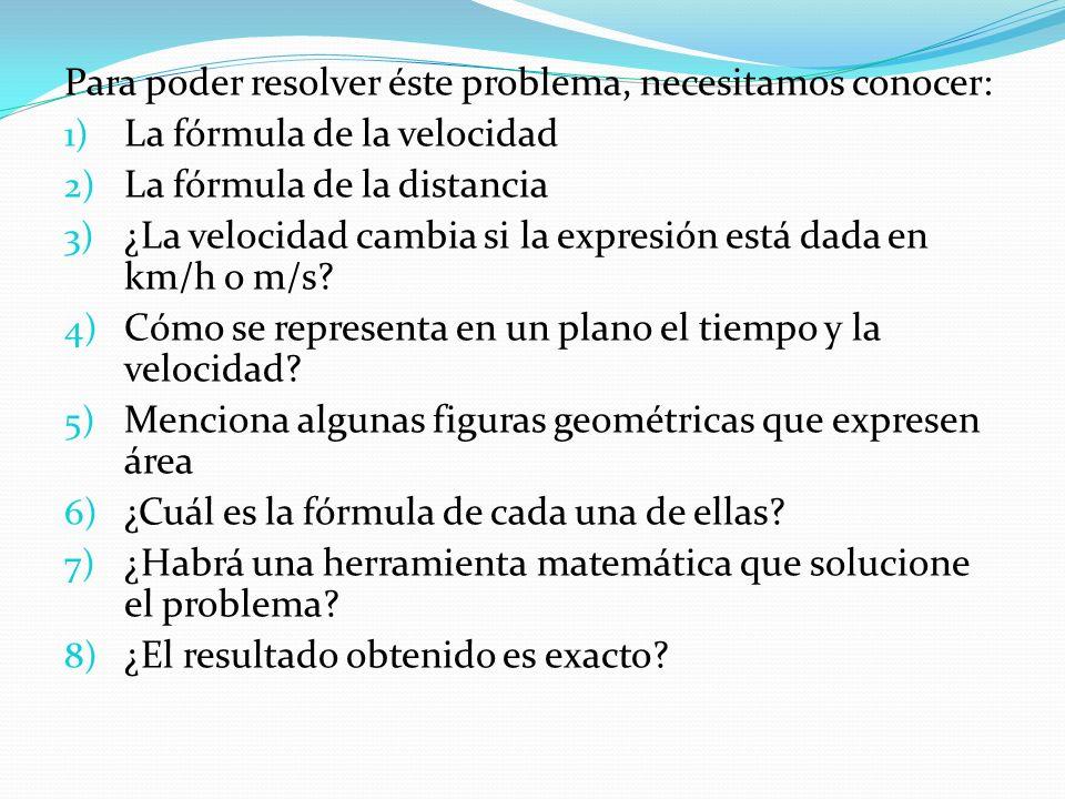 Para poder resolver éste problema, necesitamos conocer: 1) La fórmula de la velocidad 2) La fórmula de la distancia 3) ¿La velocidad cambia si la expresión está dada en km/h o m/s.