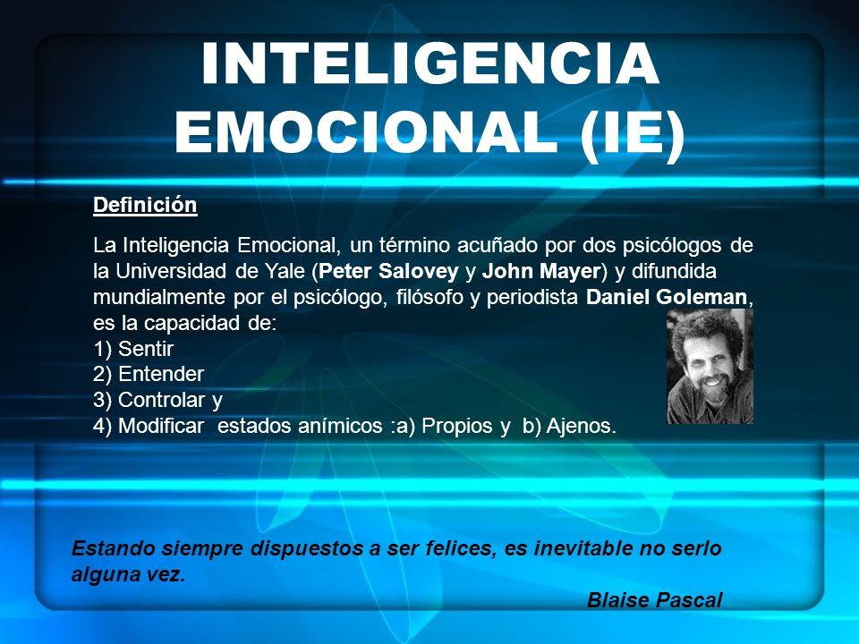 INTELIGENCIA EMOCIONAL (IE) Definición La Inteligencia Emocional, un término acuñado por dos psicólogos de la Universidad de Yale (Peter Salovey y John Mayer) y difundida mundialmente por el psicólogo, filósofo y periodista Daniel Goleman, es la capacidad de: 1) Sentir 2) Entender 3) Controlar y 4) Modificar estados anímicos :a) Propios y b) Ajenos.