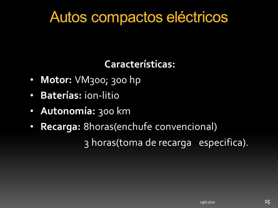 19/11/10 15 Autos compactos eléctricos Características: Motor: VM300; 300 hp Baterías: ion-litio Autonomía: 300 km Recarga: 8horas(enchufe convenciona