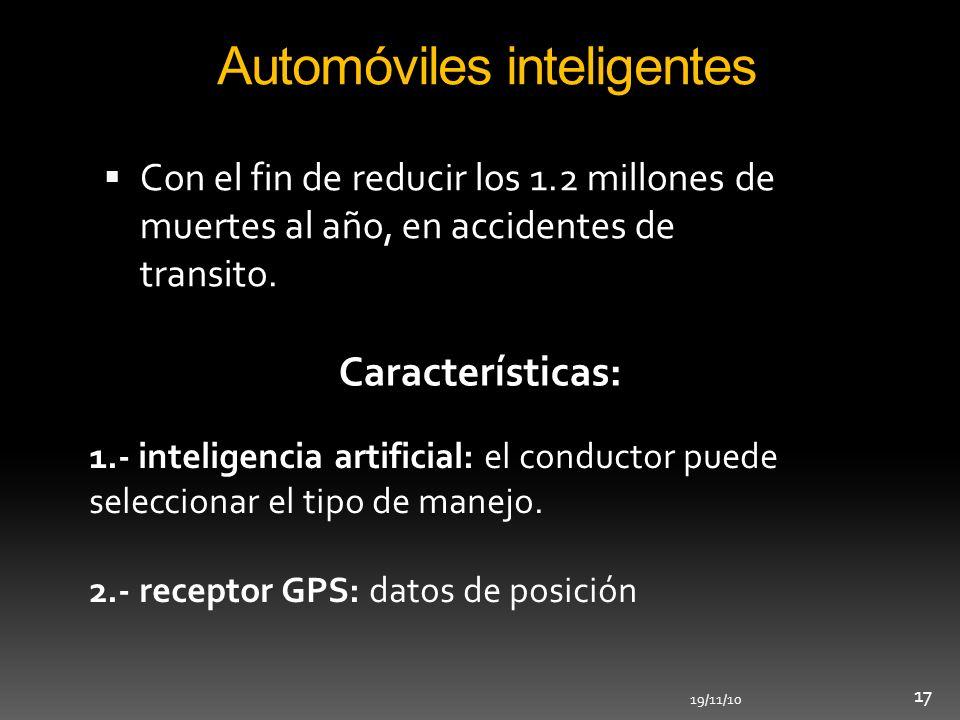 19/11/10 17 Automóviles inteligentes Con el fin de reducir los 1.2 millones de muertes al año, en accidentes de transito. Características: 1.- intelig