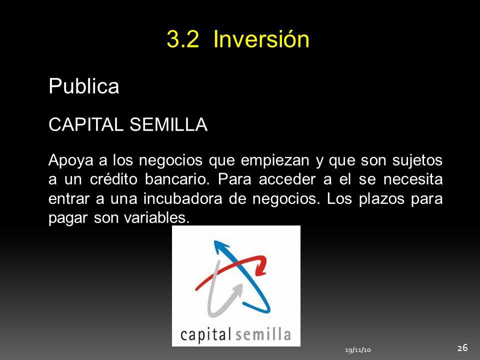 3.2 Inversión 19/11/10 26 Publica CAPITAL SEMILLA Apoya a los negocios que empiezan y que son sujetos a un crédito bancario. Para acceder a el se nece