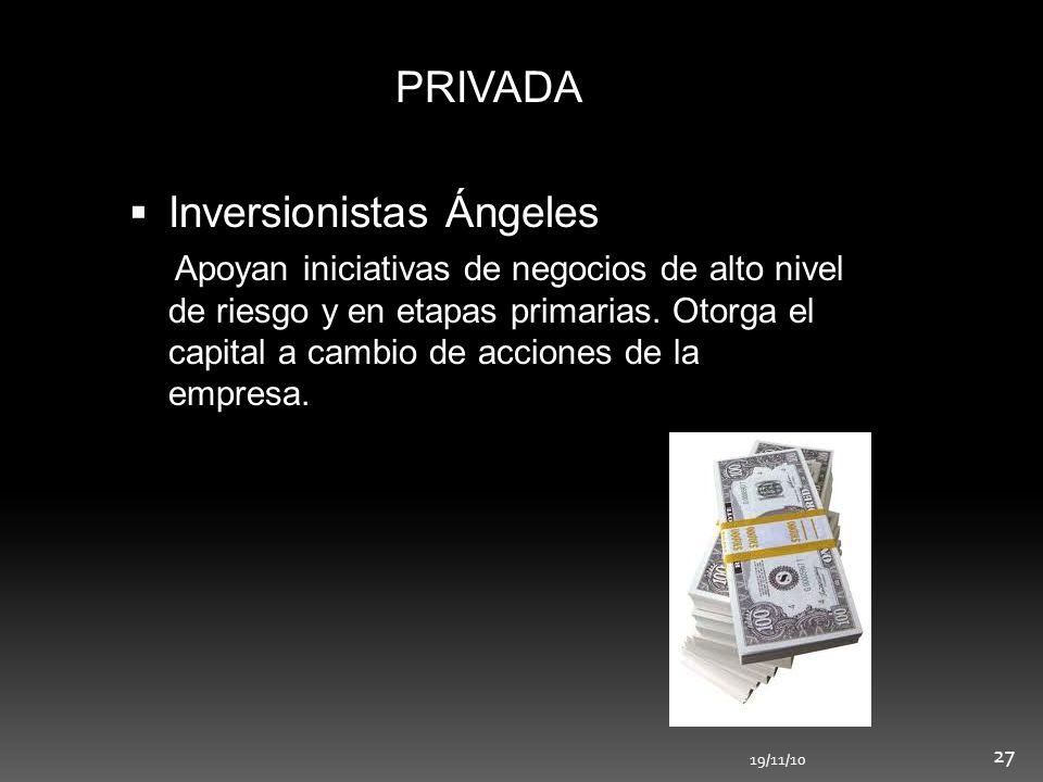 19/11/10 27 PRIVADA Inversionistas Ángeles Apoyan iniciativas de negocios de alto nivel de riesgo y en etapas primarias. Otorga el capital a cambio de