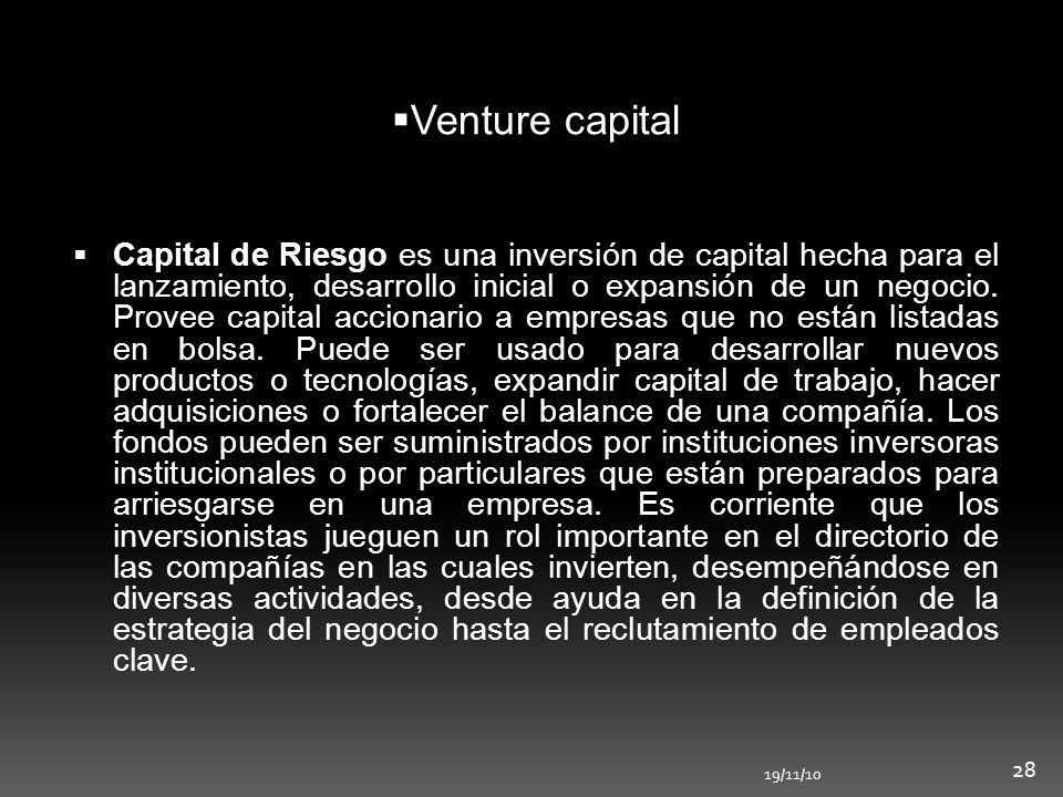 19/11/10 28 Capital de Riesgo es una inversión de capital hecha para el lanzamiento, desarrollo inicial o expansión de un negocio. Provee capital acci