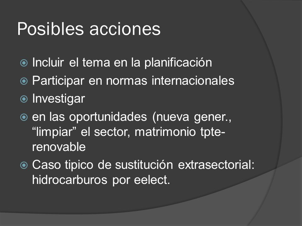 Posibles acciones Incluir el tema en la planificación Participar en normas internacionales Investigar en las oportunidades (nueva gener., limpiar el s