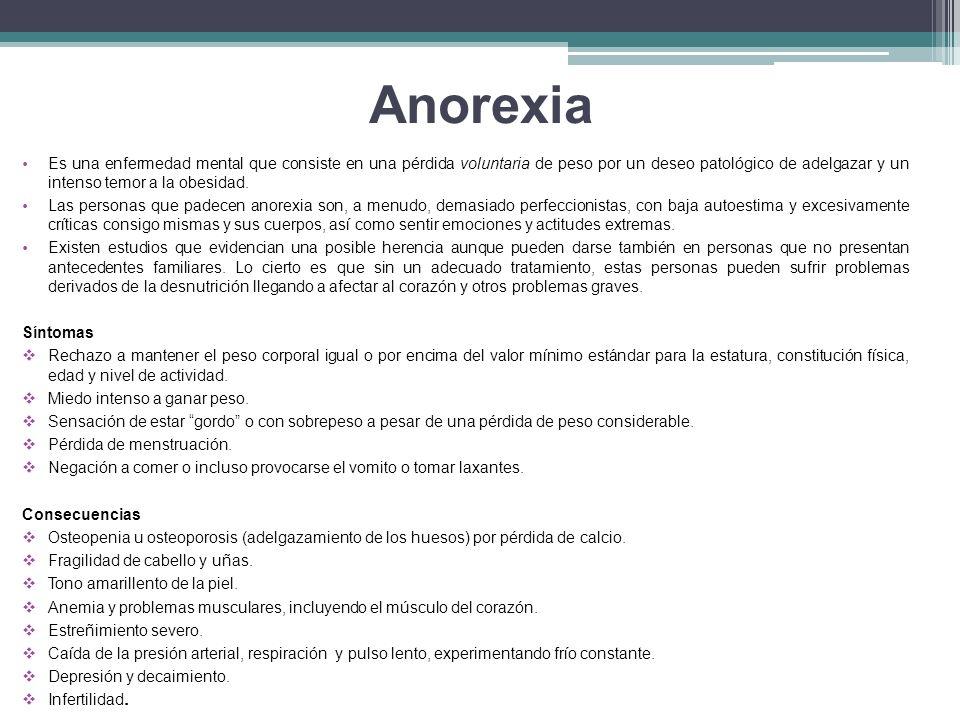 Anorexia Es una enfermedad mental que consiste en una pérdida voluntaria de peso por un deseo patológico de adelgazar y un intenso temor a la obesidad.