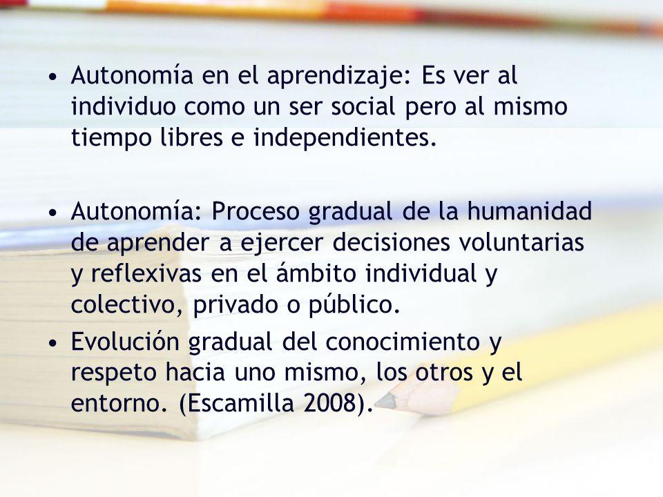 Autonomía en el aprendizaje: Es ver al individuo como un ser social pero al mismo tiempo libres e independientes. Autonomía: Proceso gradual de la hum