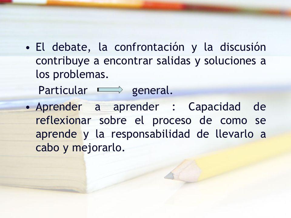 El debate, la confrontación y la discusión contribuye a encontrar salidas y soluciones a los problemas. Particular general. Aprender a aprender : Capa