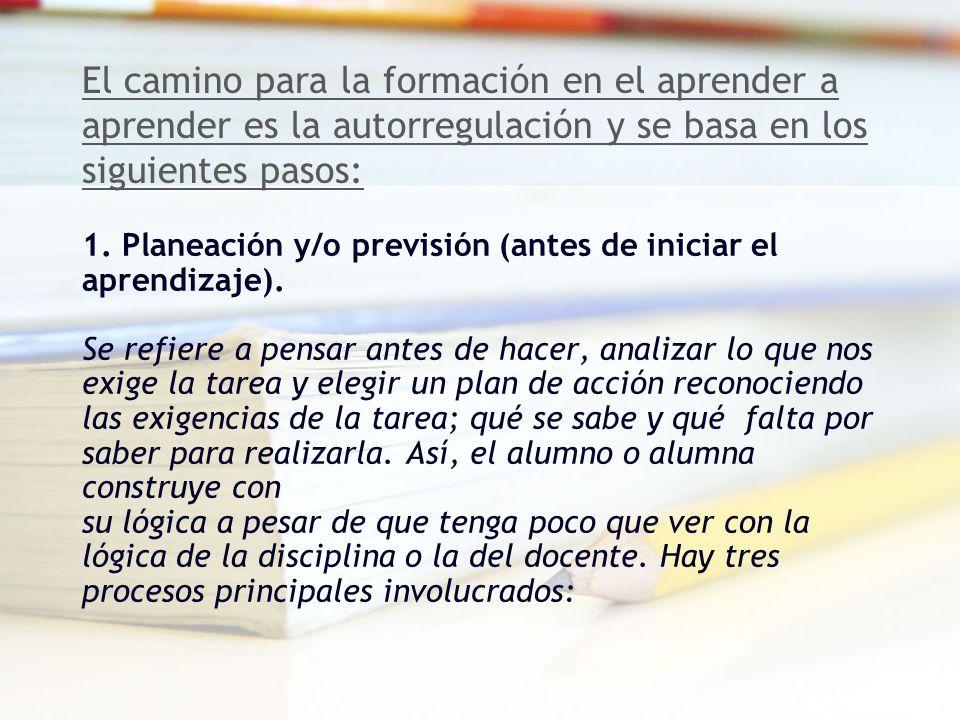El camino para la formación en el aprender a aprender es la autorregulación y se basa en los siguientes pasos: 1. Planeación y/o previsión (antes de i