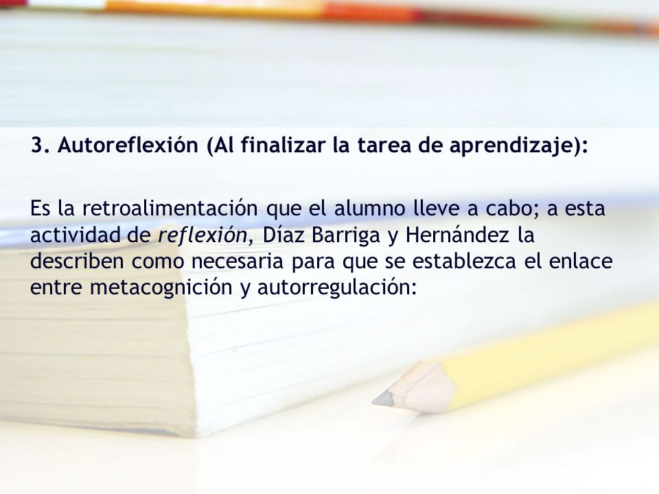 3. Autoreflexión (Al finalizar la tarea de aprendizaje): Es la retroalimentación que el alumno lleve a cabo; a esta actividad de reflexión, Díaz Barri