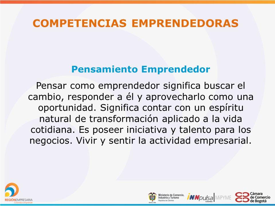 COMPETENCIAS EMPRENDEDORAS Pensamiento Emprendedor Pensar como emprendedor significa buscar el cambio, responder a él y aprovecharlo como una oportunidad.