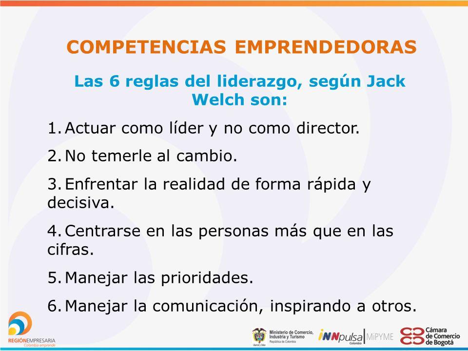 COMPETENCIAS EMPRENDEDORAS Las 6 reglas del liderazgo, según Jack Welch son: 1.Actuar como líder y no como director.