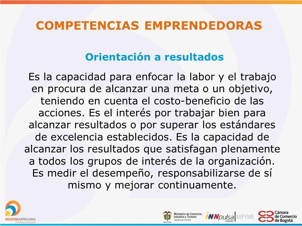 COMPETENCIAS EMPRENDEDORAS Orientación a resultados Es la capacidad para enfocar la labor y el trabajo en procura de alcanzar una meta o un objetivo, teniendo en cuenta el costo-beneficio de las acciones.
