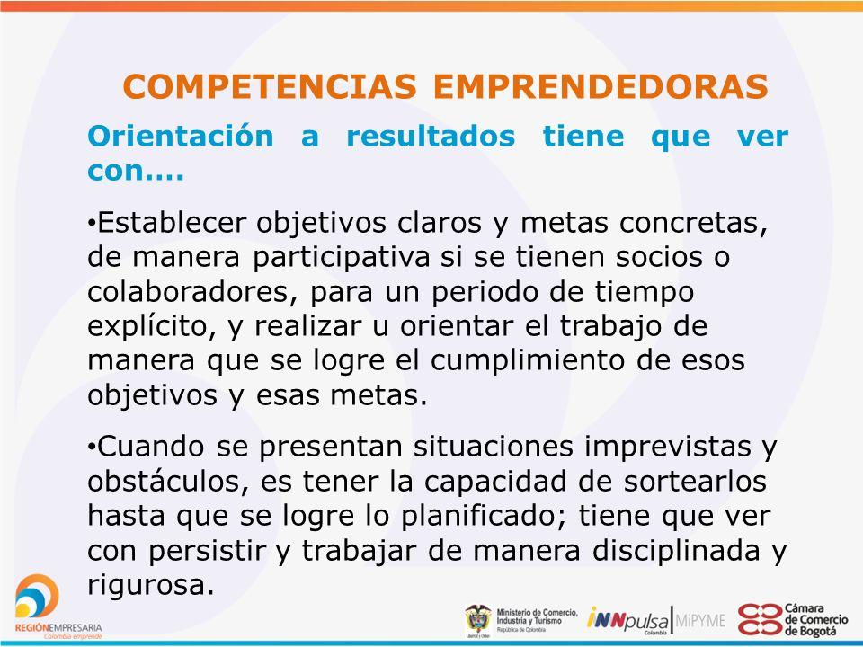 COMPETENCIAS EMPRENDEDORAS Orientación a resultados tiene que ver con….