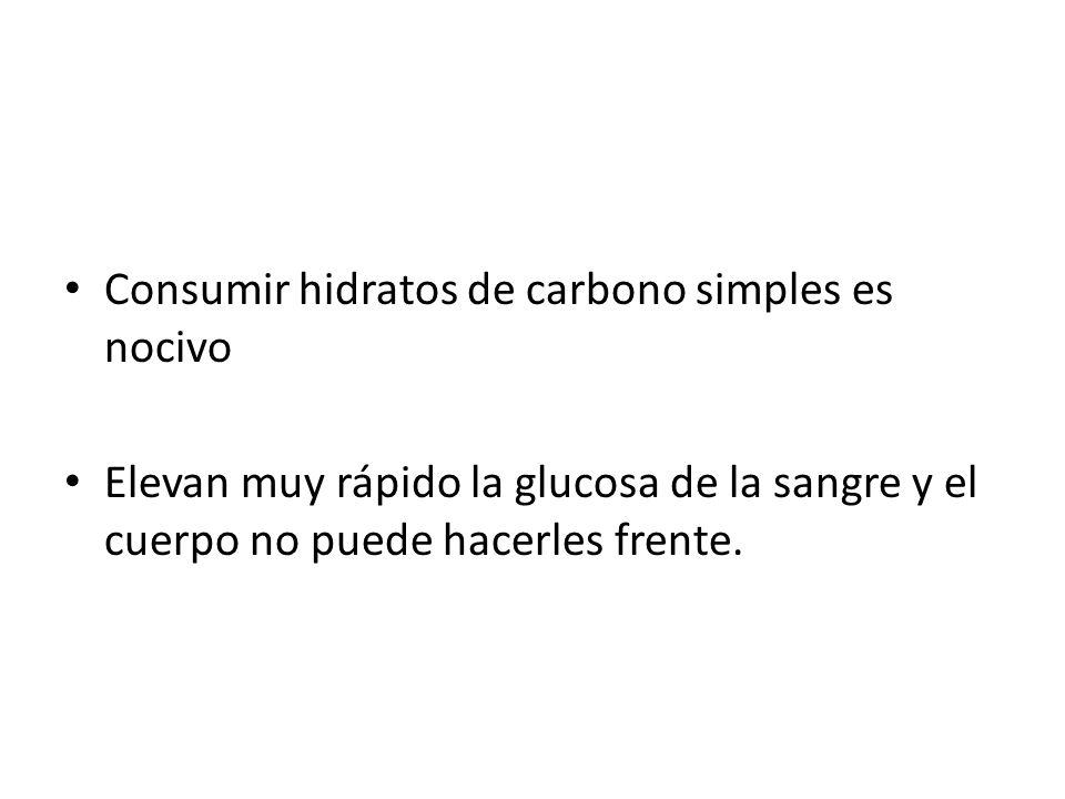 Consumir hidratos de carbono simples es nocivo Elevan muy rápido la glucosa de la sangre y el cuerpo no puede hacerles frente.