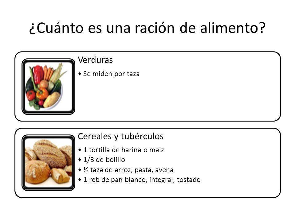 Verduras Se miden por taza Cereales y tubérculos 1 tortilla de harina o maiz 1/3 de bolillo ½ taza de arroz, pasta, avena 1 reb de pan blanco, integral, tostado ¿Cuánto es una ración de alimento?
