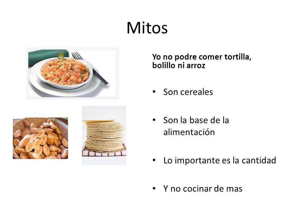 Mitos Yo no podre comer tortilla, bolillo ni arroz Son cereales Son la base de la alimentación Lo importante es la cantidad Y no cocinar de mas