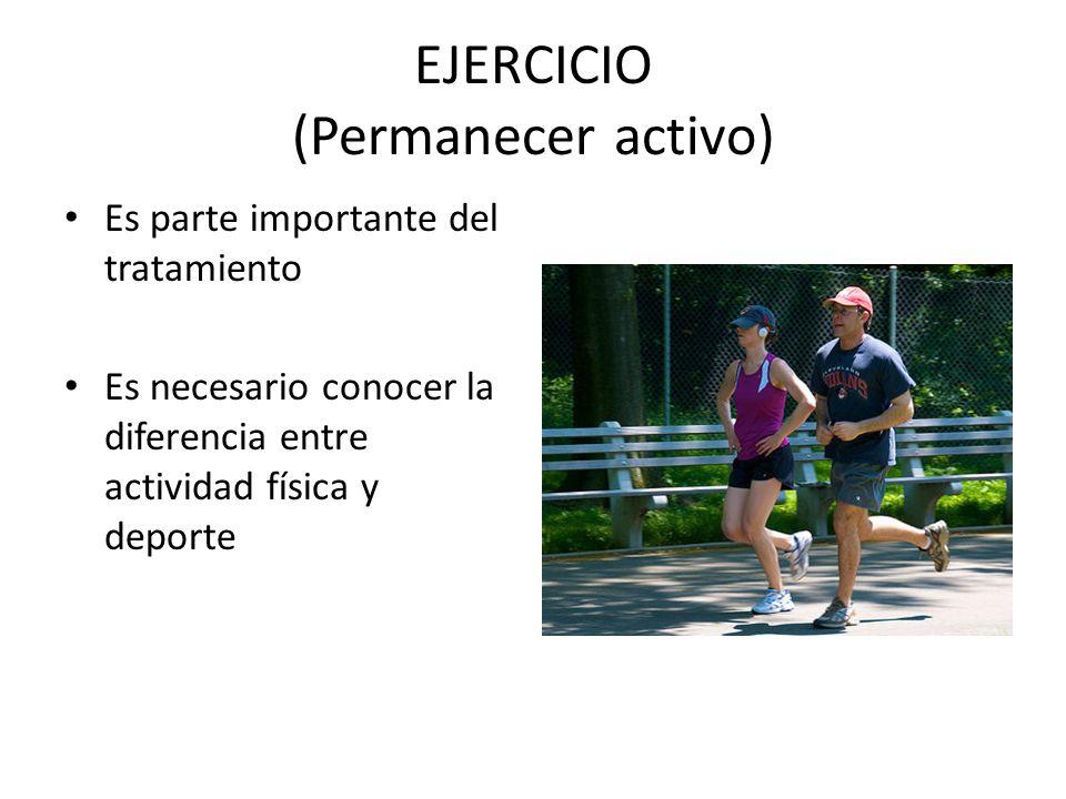 EJERCICIO (Permanecer activo) Es parte importante del tratamiento Es necesario conocer la diferencia entre actividad física y deporte