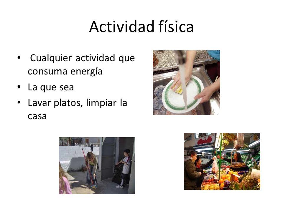 Actividad física Cualquier actividad que consuma energía La que sea Lavar platos, limpiar la casa