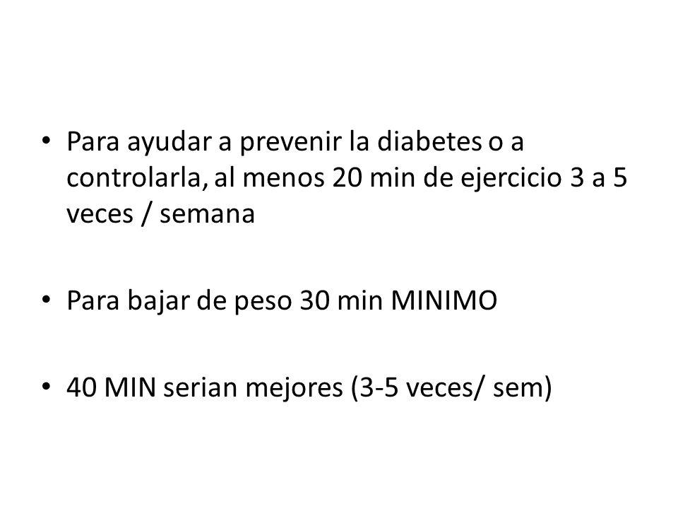 Para ayudar a prevenir la diabetes o a controlarla, al menos 20 min de ejercicio 3 a 5 veces / semana Para bajar de peso 30 min MINIMO 40 MIN serian mejores (3-5 veces/ sem)