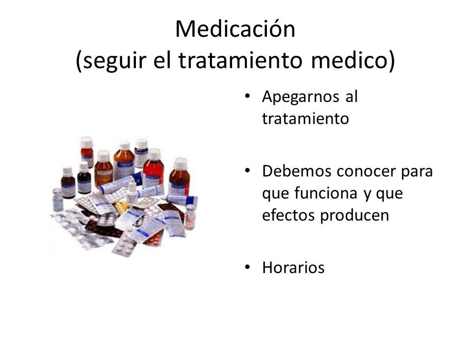 Medicación (seguir el tratamiento medico) Apegarnos al tratamiento Debemos conocer para que funciona y que efectos producen Horarios