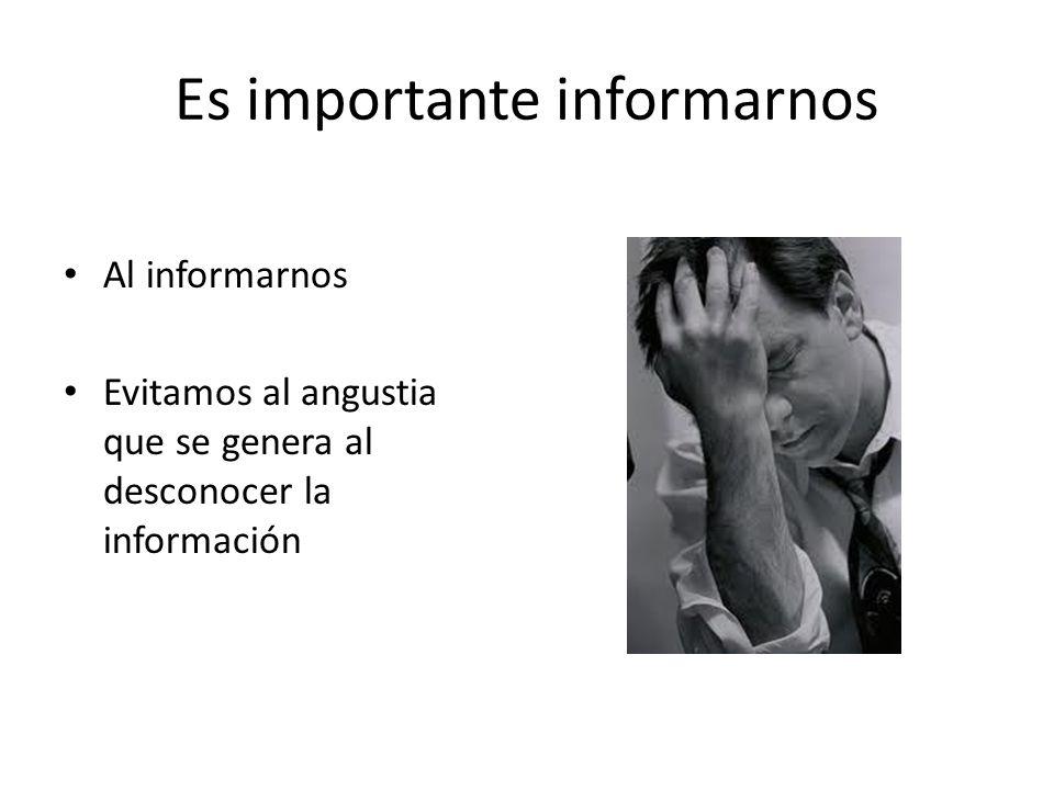 Es importante informarnos Al informarnos Evitamos al angustia que se genera al desconocer la información