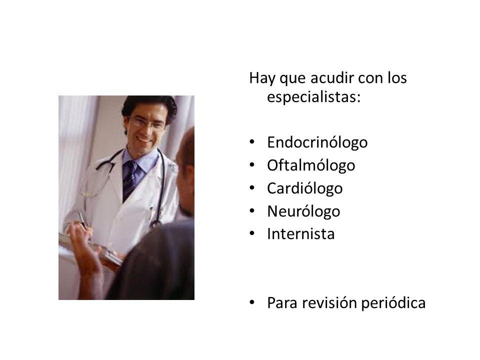 Hay que acudir con los especialistas: Endocrinólogo Oftalmólogo Cardiólogo Neurólogo Internista Para revisión periódica