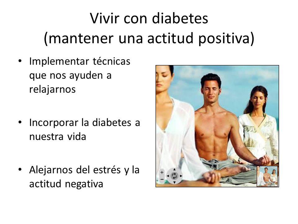 Vivir con diabetes (mantener una actitud positiva) Implementar técnicas que nos ayuden a relajarnos Incorporar la diabetes a nuestra vida Alejarnos del estrés y la actitud negativa