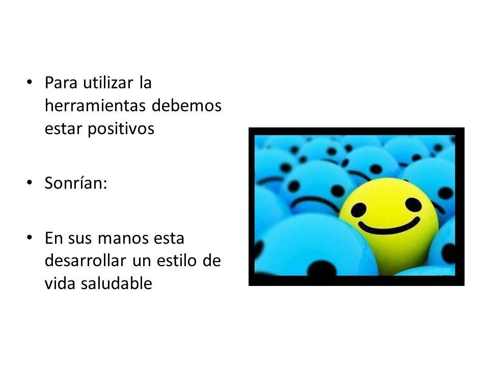 Para utilizar la herramientas debemos estar positivos Sonrían: En sus manos esta desarrollar un estilo de vida saludable