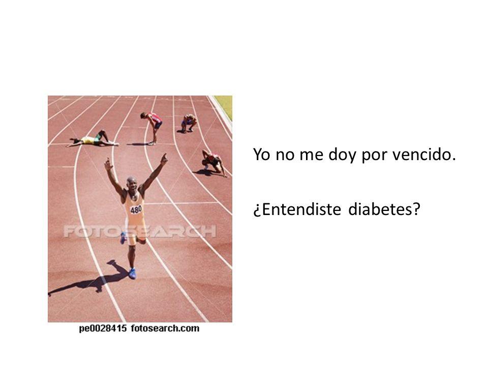 Yo no me doy por vencido. ¿Entendiste diabetes?